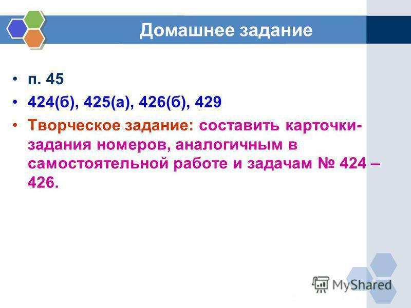 Домашнее задание п. 45 424(б), 425(а), 426(б), 429 Творческое задание: составить карточки- задания номеров, аналогичным в самостоятельной работе и задачам 424 – 426.