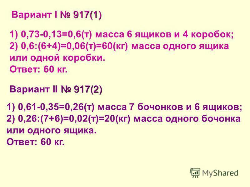 917(1) Вариант I 917(1) 1) 0,73-0,13=0,6(т) масса 6 ящиков и 4 коробок; 2) 0,6:(6+4)=0,06(т)=60(кг) масса одного ящика или одной коробки. Ответ: 60 кг. 917(2) Вариант II 917(2) 1) 0,61-0,35=0,26(т) масса 7 бочонков и 6 ящиков; 2) 0,26:(7+6)=0,02(т)=2