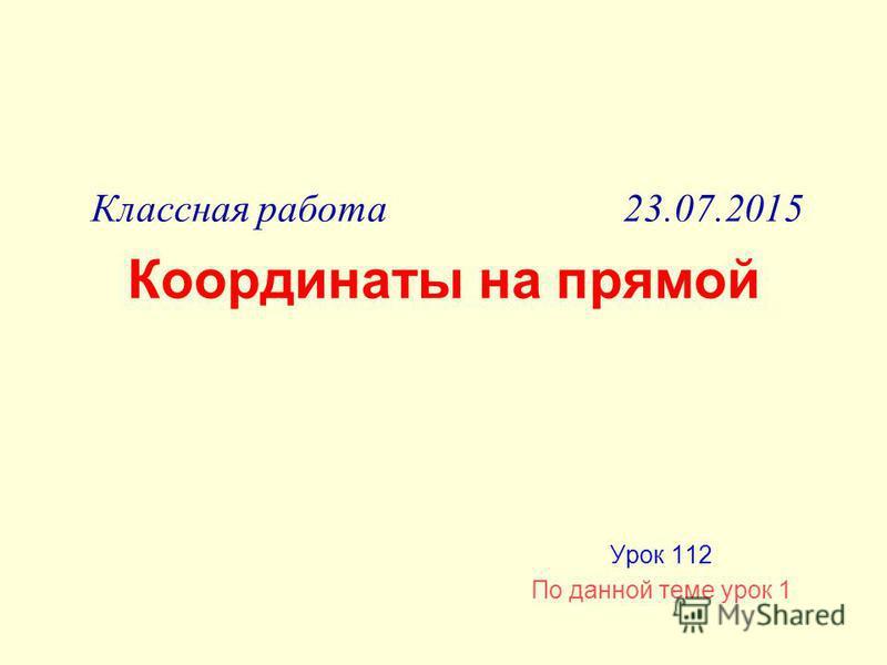 Координаты на прямой Урок 112 По данной теме урок 1 Классная работа 23.07.2015