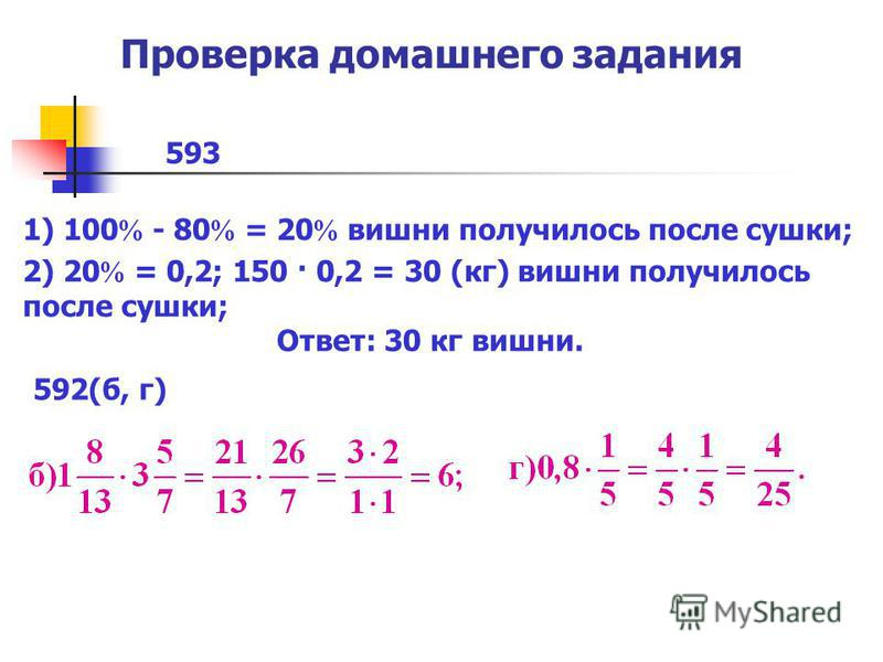 Проверка домашнего задания 593 1) 100 - 80 = 20 вишни получилось после сушки; 2) 20 = 0,2; 150 · 0,2 = 30 (кг) вишни получилось после сушки; Ответ: 30 кг вишни. 592(б, г)