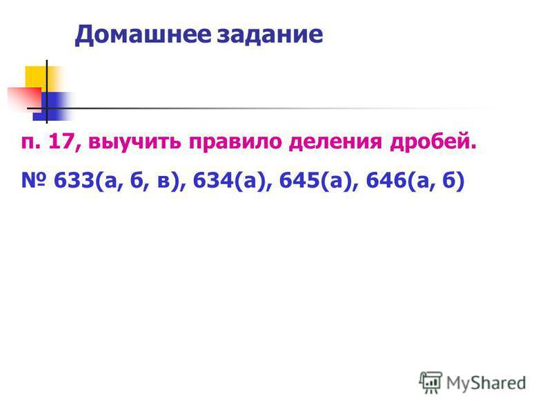 Домашнее задание п. 17, выучить правило деления дробей. 633(а, б, в), 634(а), 645(а), 646(а, б)