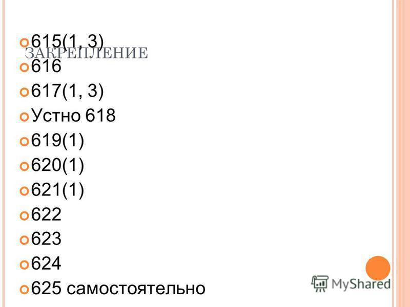 ЗАКРЕПЛЕНИЕ 615(1, 3) 616 617(1, 3) Устно 618 619(1) 620(1) 621(1) 622 623 624 625 самостоятельно