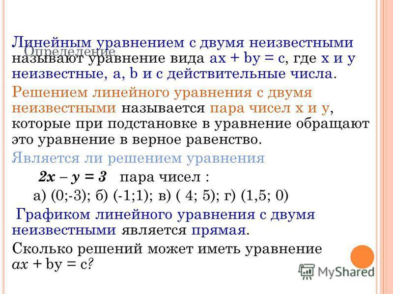 Определение Линейным уравнением с двумя неизвестными называют уравнение вида ax + by = c, где х и у неизвестные, a, b и c действительные числа. Решением линейного уравнения с двумя неизвестными называется пара чисел х и у, которые при подстановке в у