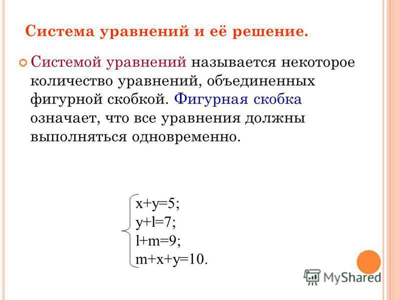 Система уравнений и её решение. Системой уравнений называется некоторое количество уравнений, объединенных фигурной скобкой. Фигурная скобка означает, что все уравнения должны выполняться одновременно. x+y=5; y+l=7; l+m=9; m+x+y=10.