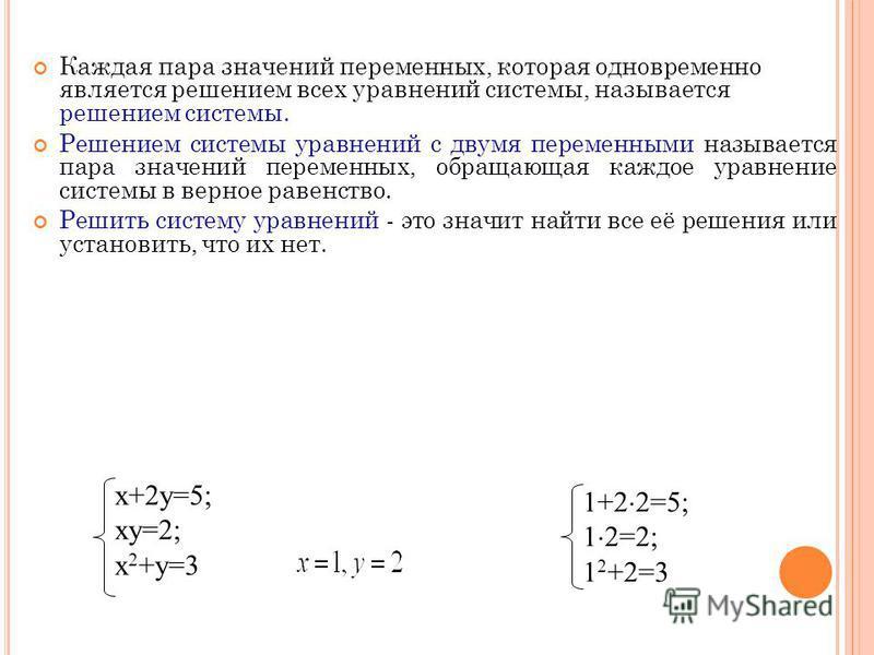 Каждая пара значений переменных, которая одновременно является решением всех уравнений системы, называется решением системы. Решением системы уравнений с двумя переменными называется пара значений переменных, обращающая каждое уравнение системы в вер