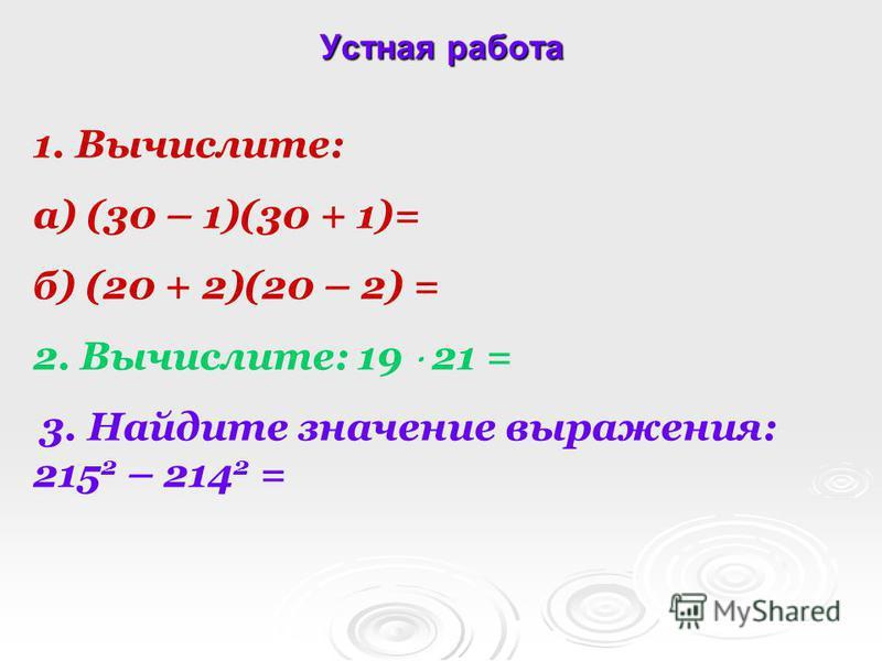 Устная работа 1. Вычислите: а) (30 – 1)(30 + 1)= б) (20 + 2)(20 – 2) = 2. Вычислите: 19 21 = 3. Найдите значение выражения: 215 2 – 214 2 =