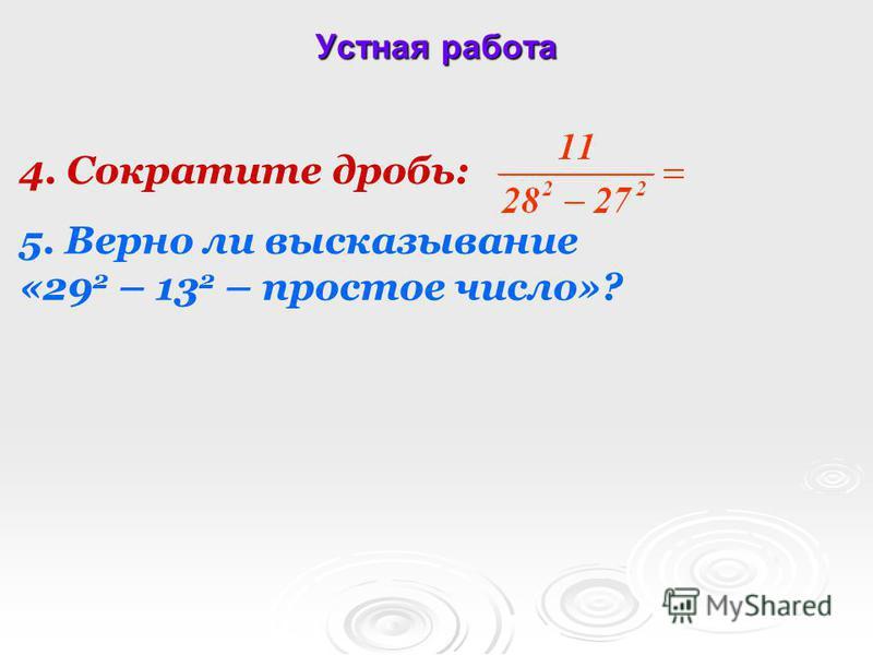 Устная работа 4. Сократите дробь: 5. Верно ли высказывание «29 2 – 13 2 – простое число»?