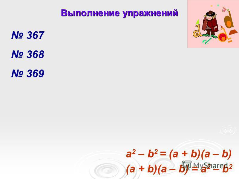367 368 369 Выполнение упражнений (a + b)(a – b) = a 2 – b 2 a 2 – b 2 = (a + b)(a – b)
