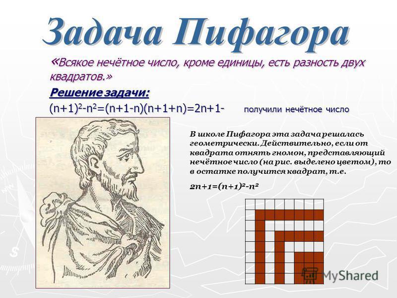 «Всякое нечётное число, кроме единицы, есть разность двух квадратов.» Решение задачи: (n+1)2-n2=(n+1-n)(n+1+n)=2n+1- получили нечётное число В школе Пифагора эта задача решалась геометрически. Действительно, если от квадрата отнять гномон, представля