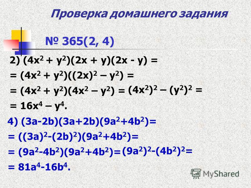 Проверка домашнего задания 2) (4 х 2 + у 2 )(2 х + у)(2 х - у) = = (4 х 2 + у 2 )((2 х) 2 – у 2 ) = = (4 х 2 + у 2 )(4 х 2 – у 2 ) = = 16 х 4 – у 4. 365(2, 4) 4) (3a-2b)(3a+2b)(9a 2 +4b 2 )= = ((3a) 2 -(2b) 2 )(9a 2 +4b 2 )= = (9a 2 -4b 2 )(9a 2 +4b