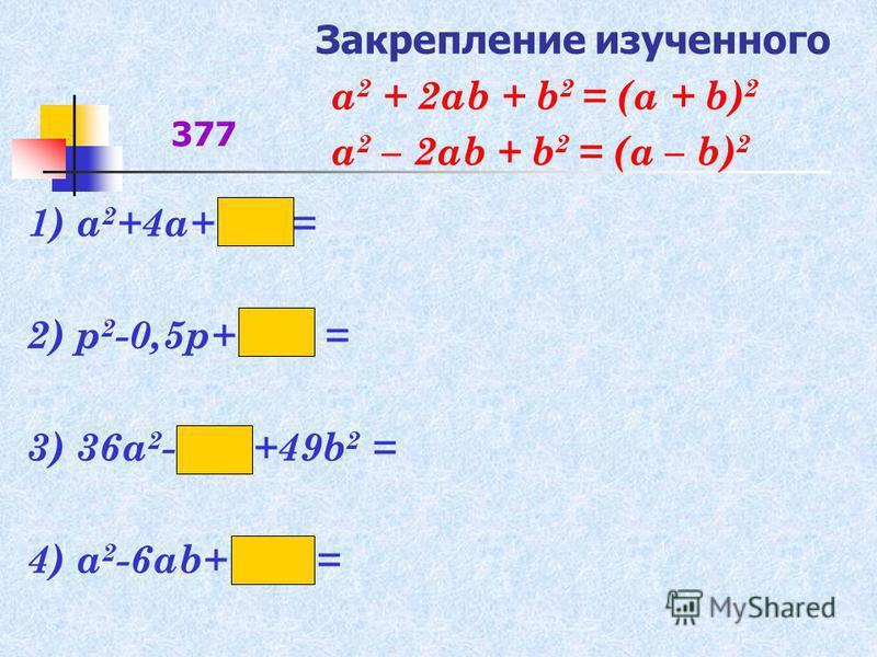 Закрепление изученного 1) а 2 +4 а+ = 2) р 2 -0,5 р+ = 3) 36 а 2 - +49b 2 = 4) a 2 -6ab+ = 377 а 2 + 2 аb + b 2 = (а + b) 2 а 2 – 2 аb + b 2 = (а – b) 2