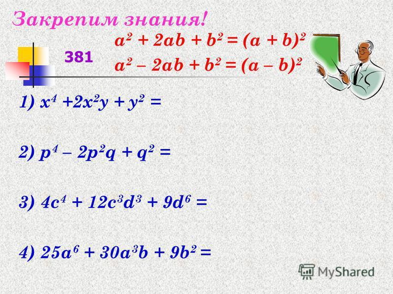 Закрепим знания! 1) x 4 +2x 2 y + y 2 = 2) p 4 – 2p 2 q + q 2 = 3) 4c 4 + 12c 3 d 3 + 9d 6 = 4) 25a 6 + 30a 3 b + 9b 2 = 381 а 2 + 2 аb + b 2 = (а + b) 2 а 2 – 2 аb + b 2 = (а – b) 2