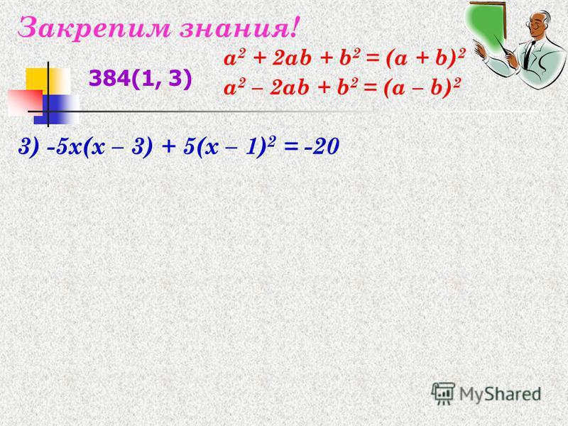 Закрепим знания! 3) -5x(x – 3) + 5(x – 1) 2 = -20 384(1, 3) а 2 + 2 аb + b 2 = (а + b) 2 а 2 – 2 аb + b 2 = (а – b) 2