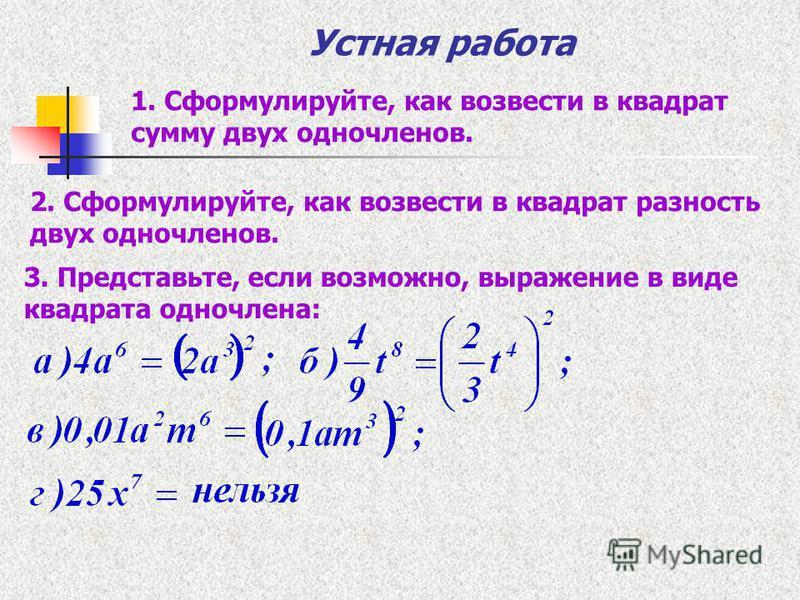 Устная работа 1. Сформулируйте, как возвести в квадрат сумму двух одночленов. 2. Сформулируйте, как возвести в квадрат разность двух одночленов. 3. Представьте, если возможно, выражение в виде квадрата одночлена: