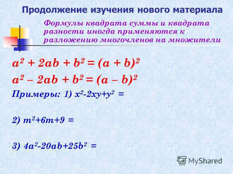 Продолжение изучения нового материала а 2 + 2 аb + b 2 = (а + b) 2 а 2 – 2 аb + b 2 = (а – b) 2 Примеры: 1) х 2 -2 ху+у 2 = 2) m 2 +6m+9 = 3) 4a 2 -20ab+25b 2 = Формулы квадрата суммы и квадрата разности иногда применяются к разложению многочленов на