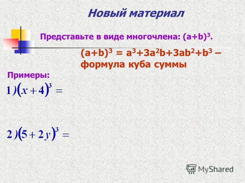 Новый материал Представьте в виде многочлена: (a+b) 3. (a+b) 3 = a 3 +3a 2 b+3ab 2 +b 3 – формула куба суммы Примеры:
