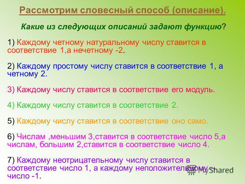 Рассмотрим словесный способ (описание). Какие из следующих описаний задают функцию? 1) Каждому четному натуральному числу ставится в соответствие 1,а нечетному -2. 2) Каждому простому числу ставится в соответствие 1, а четному 2. 3) Каждому числу ста