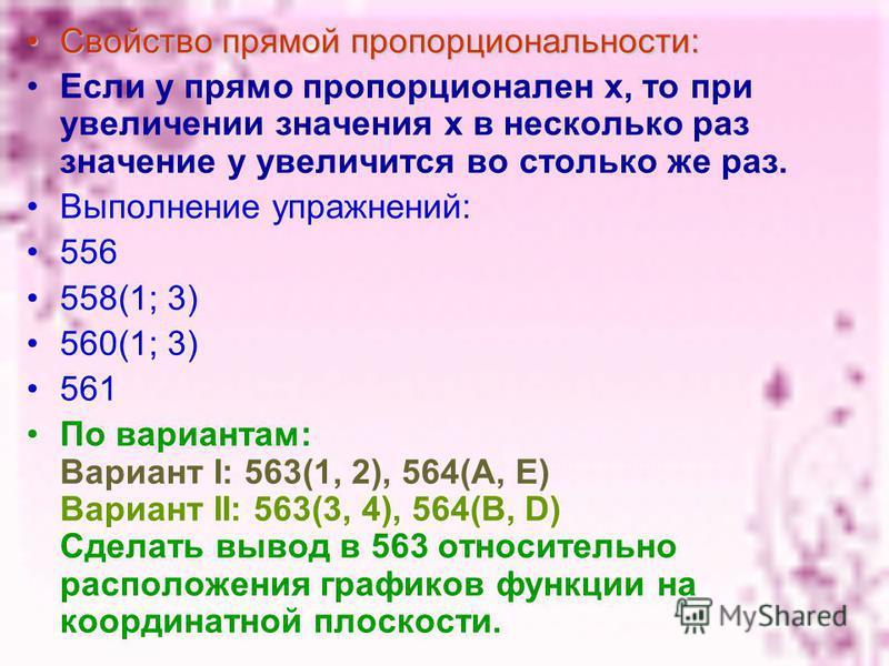 Свойство прямой пропорциональности: Если у прямо пропорционален х, то при увеличении значения х в несколько раз значение у увеличится во столько же раз. Выполнение упражнений: 556 558(1; 3) 560(1; 3) 561 По вариантам: Вариант I: 563(1, 2), 564(А, Е)