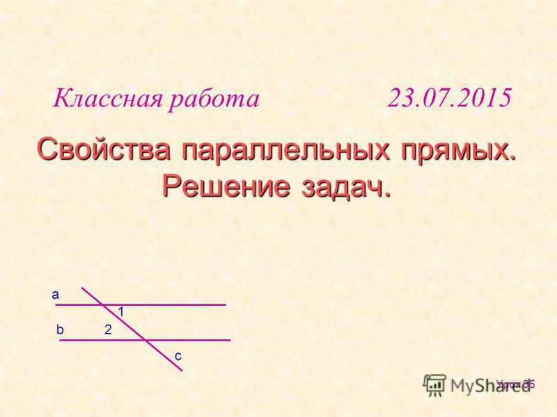 Свойства параллельных прямых. Решение задач. Урок 35 b a 1 2 c Классная работа 23.07.2015