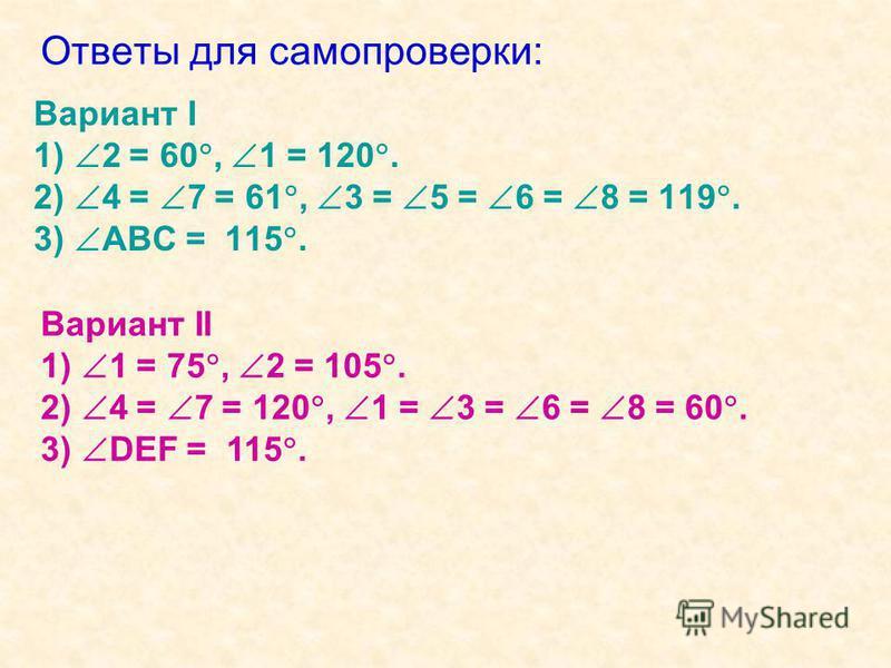 Ответы для самопроверки: Вариант I 1) 2 = 60, 1 = 120. 2) 4 = 7 = 61, 3 = 5 = 6 = 8 = 119. 3) АВС = 115. Вариант II 1) 1 = 75, 2 = 105. 2) 4 = 7 = 120, 1 = 3 = 6 = 8 = 60. 3) DEF = 115.