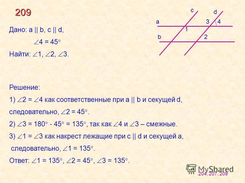 209 c b a 1 2 34 d Дано: a || b, c || d, 4 = 45 Найти: 1, 2, 3. Решение: 1) 2 = 4 как соответственные при a || b и секущей d, следовательно, 2 = 45. 2) 3 = 180 - 45 = 135, так как 4 и 3 – смежные. 3) 1 = 3 как накрест лежащие при c || d и секущей а,