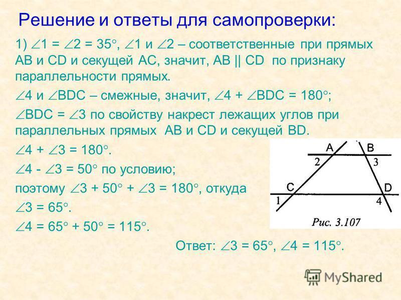Решение и ответы для самопроверки: 1) 1 = 2 = 35, 1 и 2 – соответственные при прямых AB и CD и секущей АС, значит, AB || CD по признаку параллельности прямых. 4 и BDC – смежные, значит, 4 + BDC = 180 ; BDC = 3 по свойству накрест лежащих углов при па