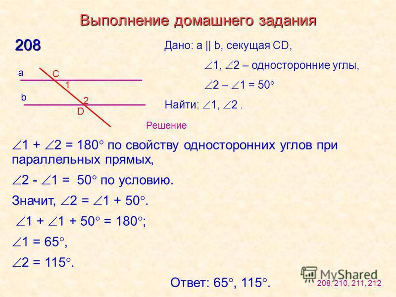 Выполнение домашнего задания 208 b a С D Дано: a || b, секущая CD, 1, 2 – односторонние углы, 2 – 1 = 50 Найти: 1, 2. 1 + 2 = 180 по свойству односторонних углов при параллельных прямых, 2 - 1 = 50 по условию. Значит, 2 = 1 + 50. 1 + 1 + 50 = 180 ; 1