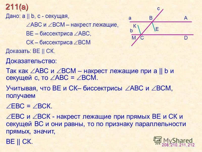 211(а) Дано: a || b, c - секущая, АВС и ВСМ – накрест лежащие, ВЕ – биссектриса АВС, СК – биссектриса ВСМ Доказать: ВЕ || СК. Доказательство: Так как АВС и ВСМ – накрест лежащие при a || b и секущей с, то АВС = ВСМ. Учитывая, что ВЕ и СК– биссектрисы