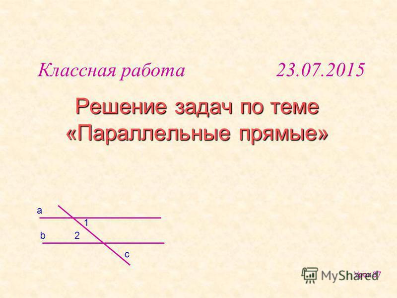 Решение задач по теме «Параллельные прямые» b a 1 2 c Классная работа 23.07.2015 Урок 37