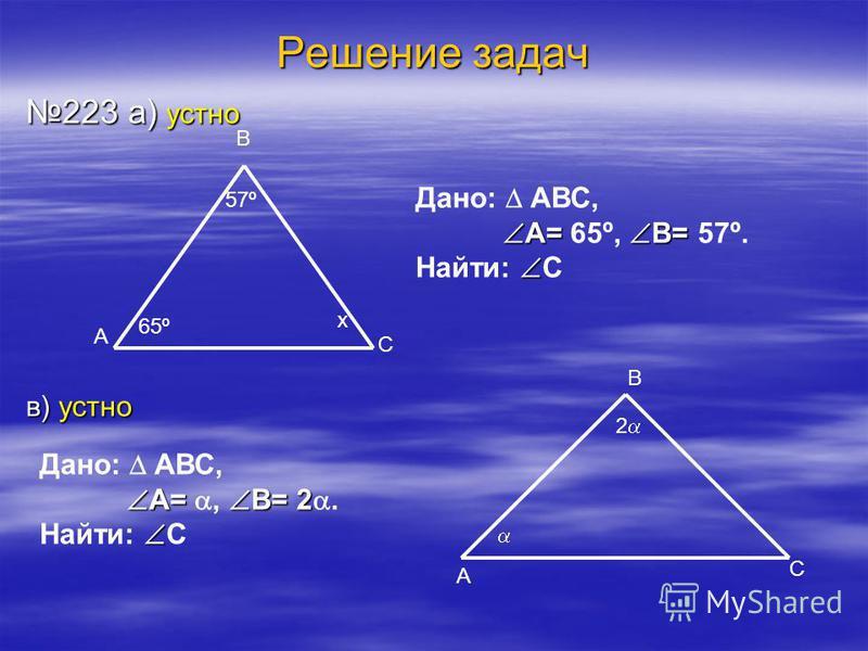 Решение задач 223 а) устно в) устно 65º 57º В С А х 2 А В С Дано: АВС, А= В= А= 65º, В= 57º. Найти: С Дано: АВС, А= В= 2 А=, В= 2. Найти: С