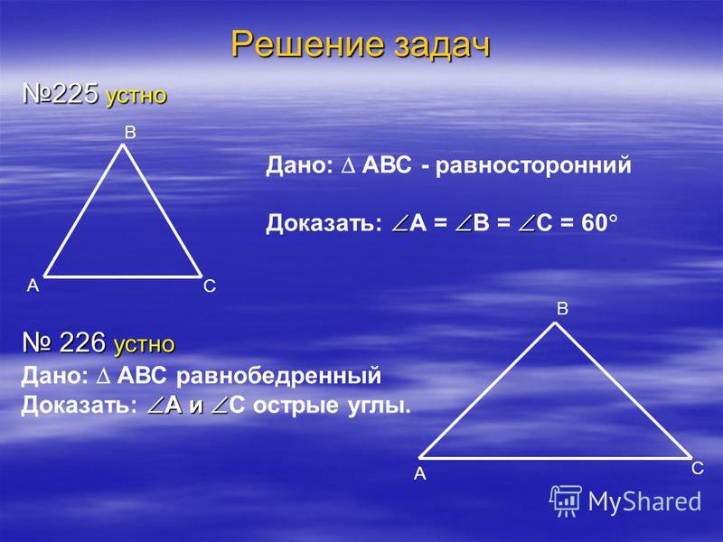 Решение задач 225 устно 226 устно 226 устно В С А А В С Дано: АВС - равносторонний Доказать: А = В = С = 60 Дано: АВС равнобедренный А и Доказать: А и С острые углы.