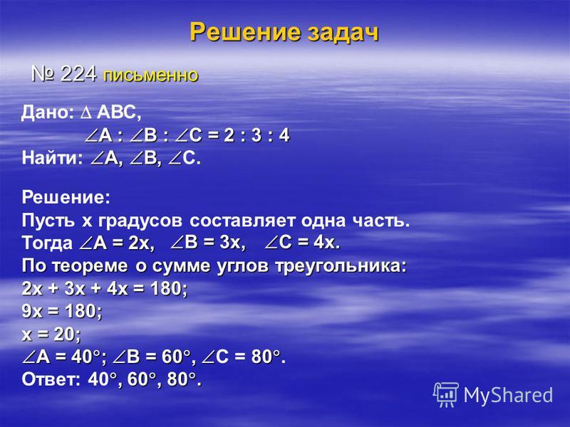 Решение задач 224 письменно 224 письменно Дано: АВС, А : В : С = 2 : 3 : 4 А : В : С = 2 : 3 : 4 А, В, Найти: А, В, С. Решение: Пусть х градусов составляет одна часть. А = 2 х, Тогда А = 2 х, По теореме о сумме углов треугольника: 2 х + 3 х + 4 х = 1