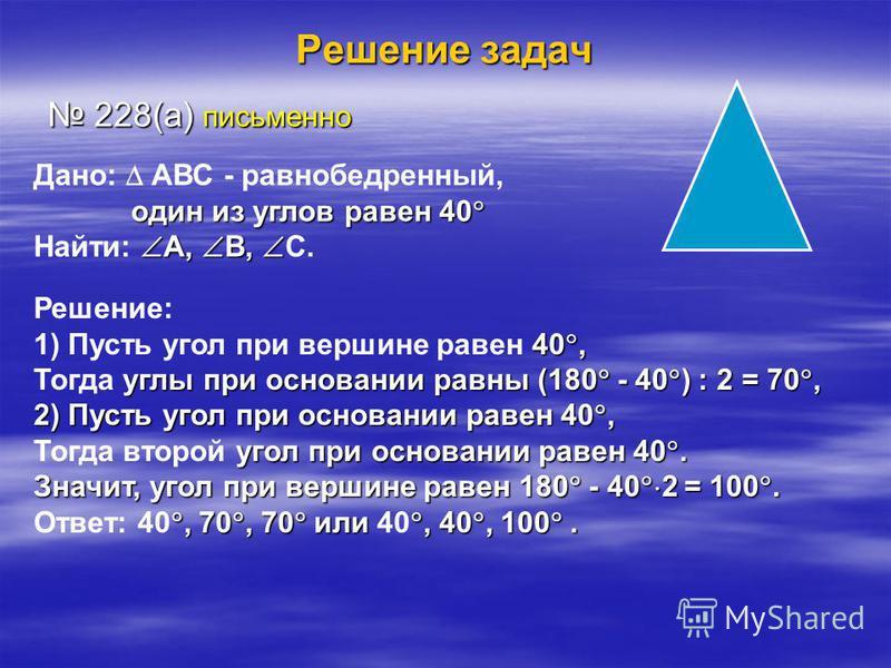 Решение задач 228(а) письменно 228(а) письменно Дано: АВС - равнобедренный, один из углов равен 40 один из углов равен 40 А, В, Найти: А, В, С. Решение: 40, 1) Пусть угол при вершине равен 40, углы при основании равны (180 - 40 ) : 2 = 70, Тогда углы