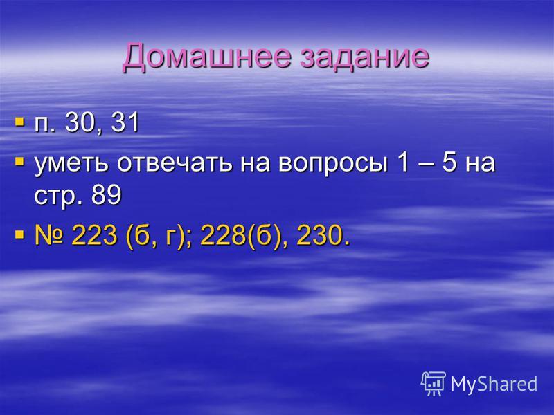 Домашнее задание п. 30, 31 уметь отвечать на вопросы 1 – 5 на стр. 89 223 (б, г); 228(б), 230.