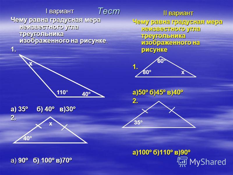 Тест I вариант Чему равна градусная мера неизвестного угла треугольника изображенного на рисунке. 1. а) 35º б) 40º в)30º 2. а) 90º б) 100º в)70º II вариант Чему равна градусная мера неизвестного угла треугольника изображенного на рисунке 1. а)50º б)4