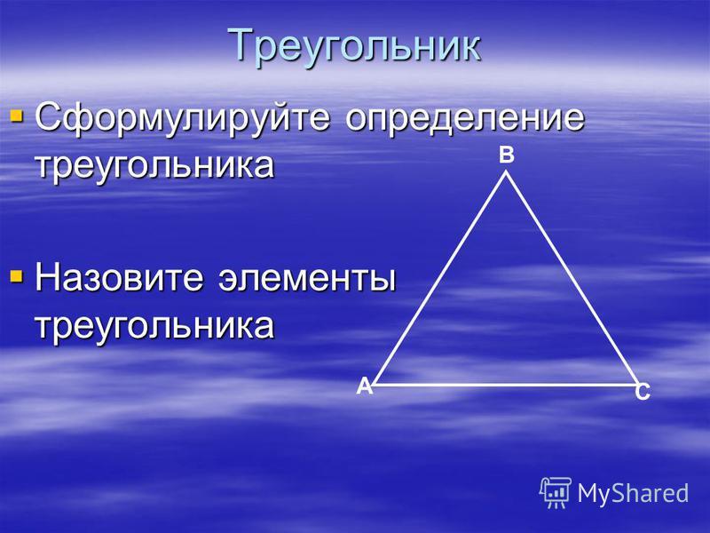 Треугольник Сформулируйте определение треугольника Сформулируйте определение треугольника Назовите элементы треугольника Назовите элементы треугольника А В С