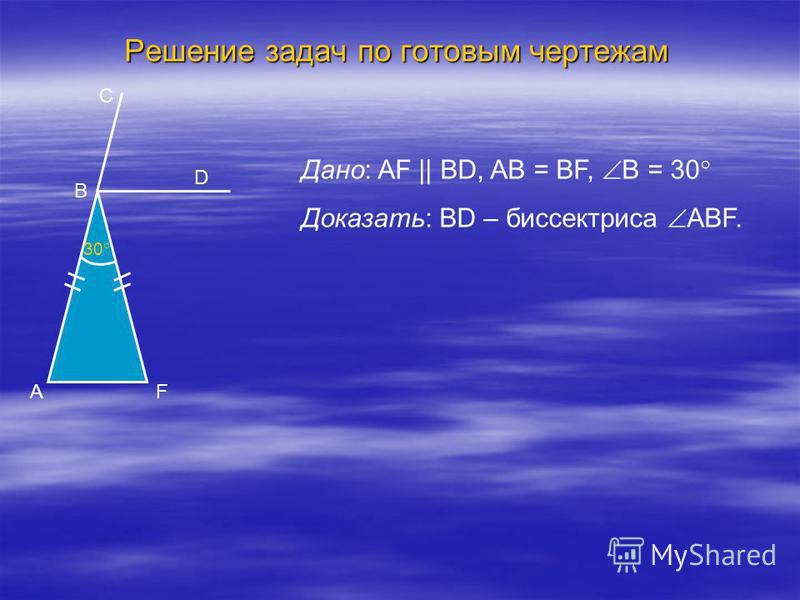 Решение задач по готовым чертежам Дано: AF || BD, AB = BF, B = 30 Доказать: BD – биссектриса ABF. B 30 C D FA