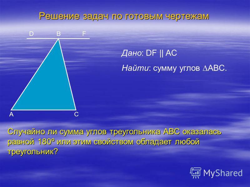 Решение задач по готовым чертежам Дано: DF || AC Найти: сумму углов ABС. B C DF A Случайно ли сумма углов треугольника АВС оказалась равной 180º или этим свойством обладает любой треугольник?