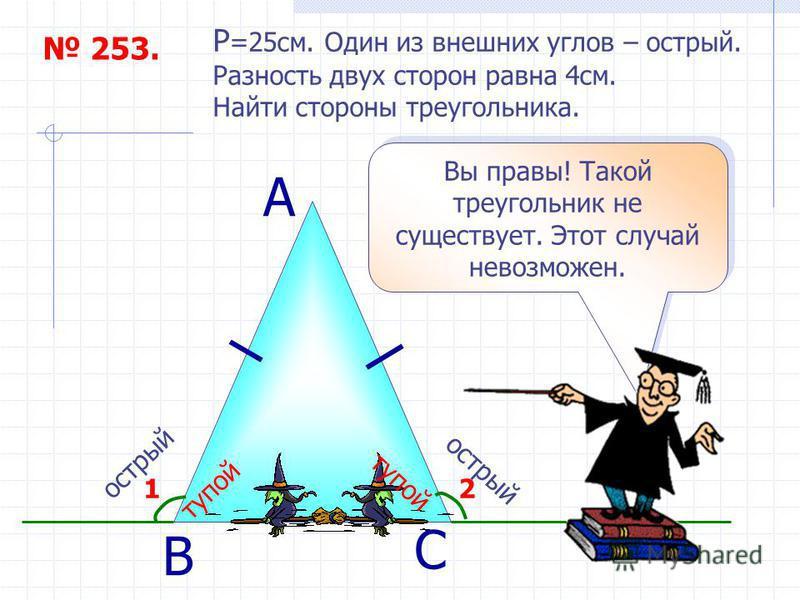 253. P =25 см. Один из внешних углов – острый. Разность двух сторон равна 4 см. Найти стороны треугольника. А С Вы правы! Такой треугольник не существует. Этот случай невозможен. 21 В острый тупой