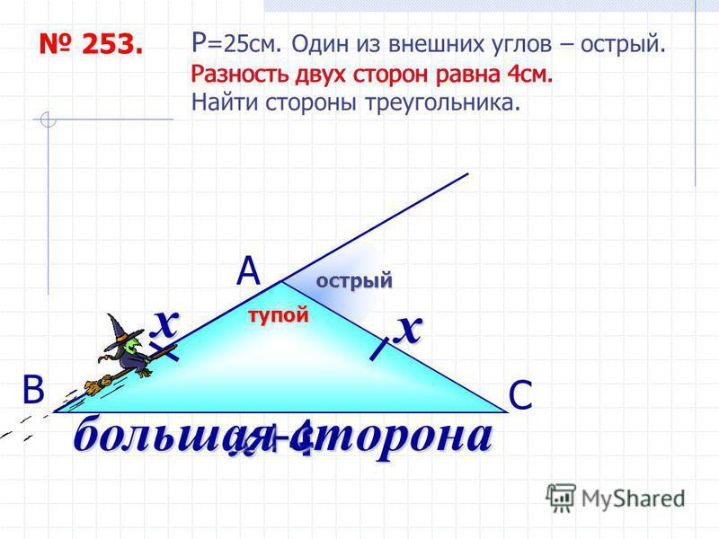253. P =25 см. Один из внешних углов – острый. Разность двух сторон равна 4 см. Найти стороны треугольника. А С В острый тупой Разность двух сторон равна 4 см. х х х+4 большая сторона