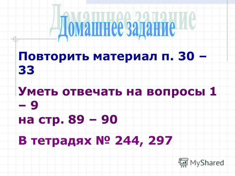 Повторить материал п. 30 – 33 Уметь отвечать на вопросы 1 – 9 на стр. 89 – 90 В тетрадях 244, 297