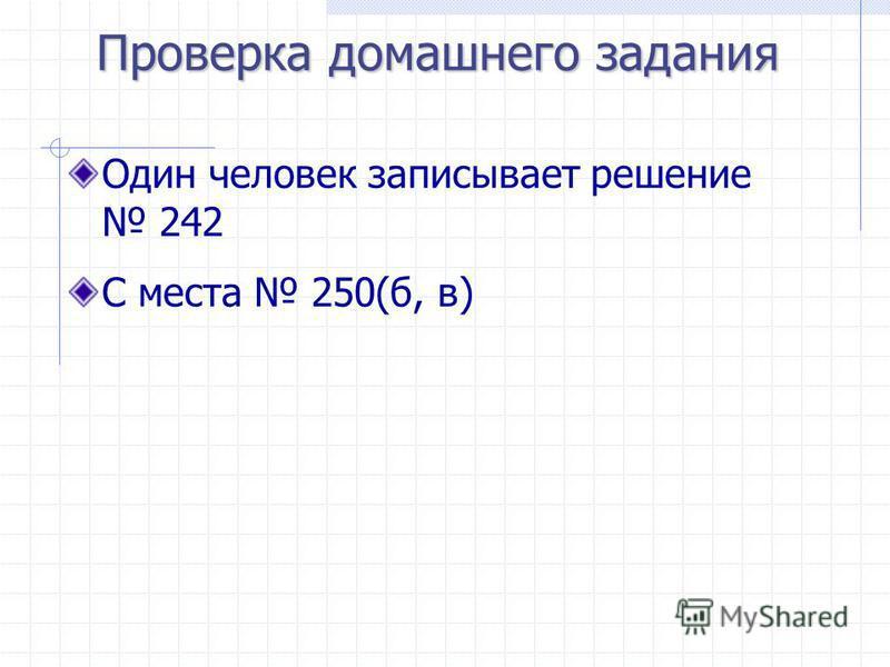 Проверка домашнего задания Один человек записывает решение 242 С места 250(б, в)