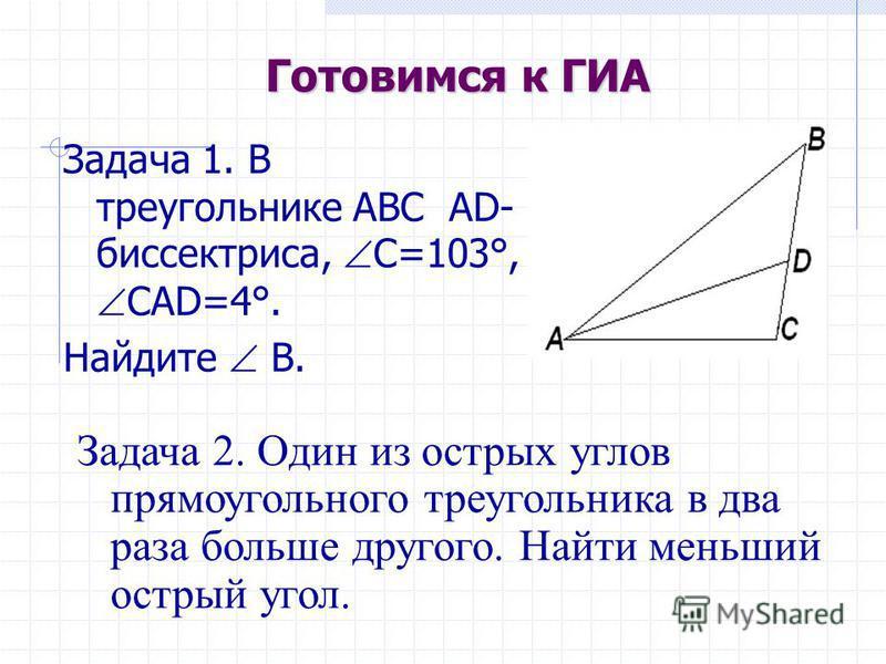Готовимся к ГИА Задача 1. В треугольнике ABC АD- биссектриса, С=103°, CAD=4°. Найдите В. Задача 2. Один из острых углов прямоугольного треугольника в два раза больше другого. Найти меньший острый угол.