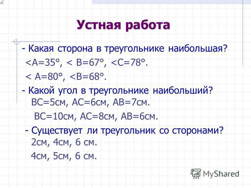Устная работа - Какая сторона в треугольнике наибольшая? <A=35°, < В=67°, <С=78°. < A=80°, <В=68°. - Какой угол в треугольнике наибольший? ВС=5 см, АС=6 см, АВ=7 см. ВС=10 см, АС=8 см, АВ=6 см. - Существует ли треугольник со сторонами? 2 см, 4 см, 6