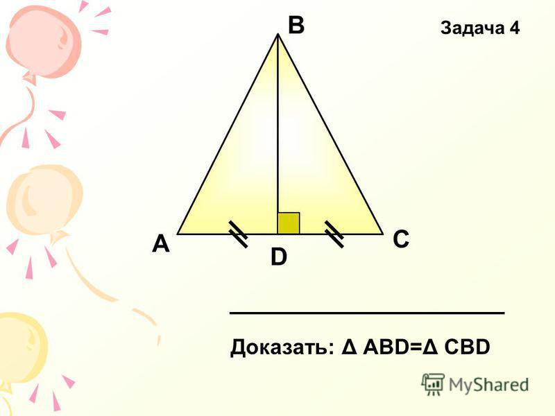 А В С D Доказать: Δ АВD=Δ СВD Задача 4