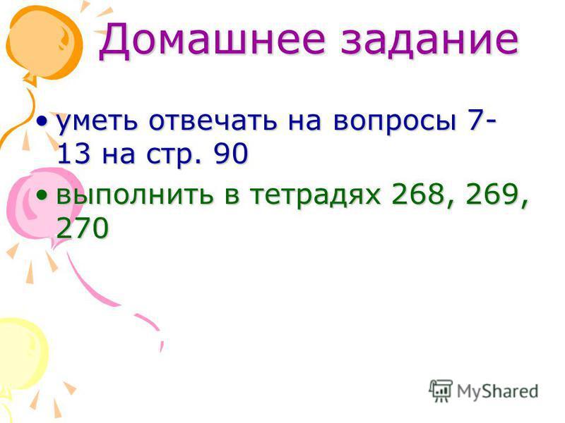 Домашнее задание уметь отвечать на вопросы 7- 13 на стр. 90 уметь отвечать на вопросы 7- 13 на стр. 90 выполнить в тетрадях 268, 269, 270 выполнить в тетрадях 268, 269, 270