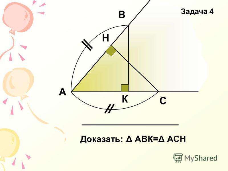 А В С Н К Доказать: Δ АВК=Δ АСН Задача 4
