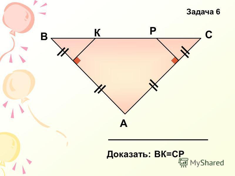 А В С К Р Доказать: ВК=СР Задача 6