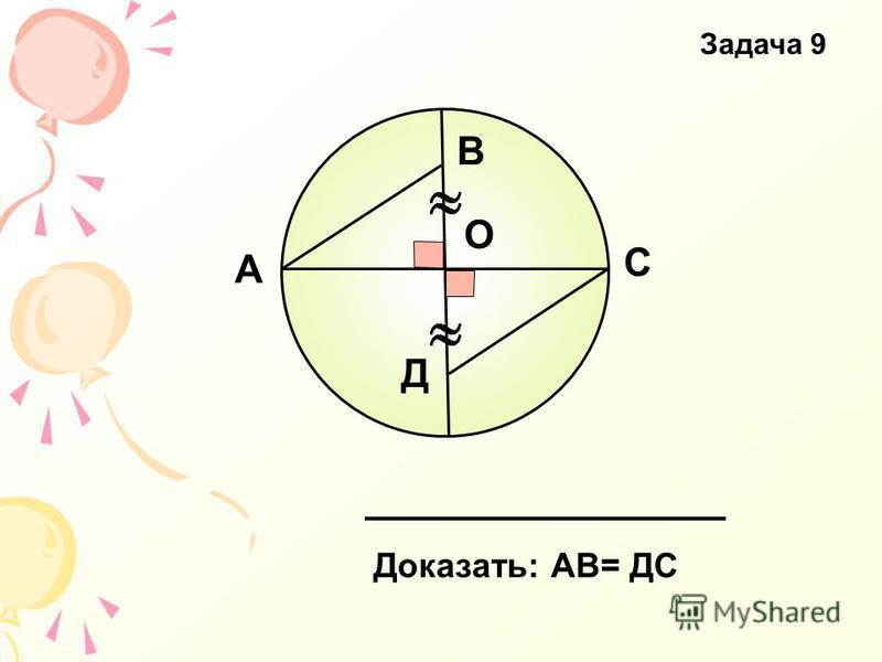 А В С Д О Доказать: АВ= ДС Задача 9