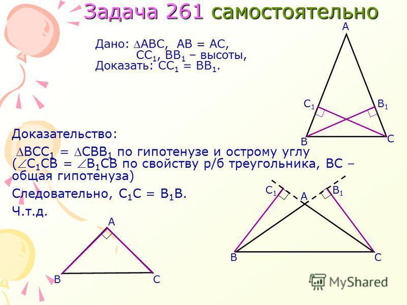 Доказательство: ВСС 1 = СВВ 1 по гипотенузе и острому углу ( С 1 СВ = В 1 СВ по свойству р/б треугольника, ВС – общая гипотенуза) Следовательно, С 1 С = В 1 В. Ч.т.д. Задача 261 самостоятельно С В А Дано: АВС,АВ = АС, СС 1, ВВ 1 – высоты, Доказать: С